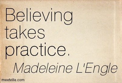 "Madeleine L'Engle quote, ""Believing takes practice."""